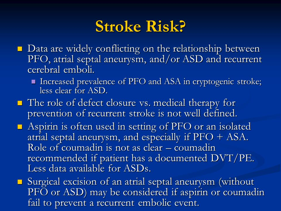 Stroke Risk? Data are widely conflicting on the relationship between PFO, atrial septal aneurysm, and/or ASD and recurrent cerebral emboli. Data are w