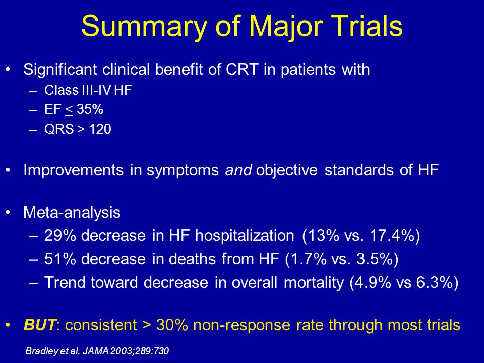 Summary of Major Trials Significant clinical benefit of CRT in patients with –Class III-IV HF –EF < 35% –QRS > 120 Improvements in symptoms and object
