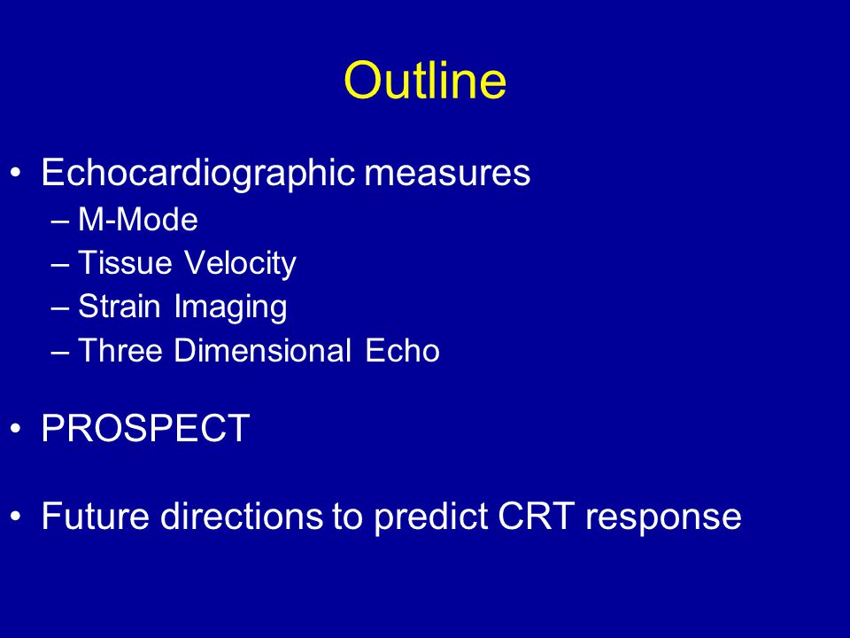 Outline Echocardiographic measures –M-Mode –Tissue Velocity –Strain Imaging –Three Dimensional Echo PROSPECT Future directions to predict CRT response