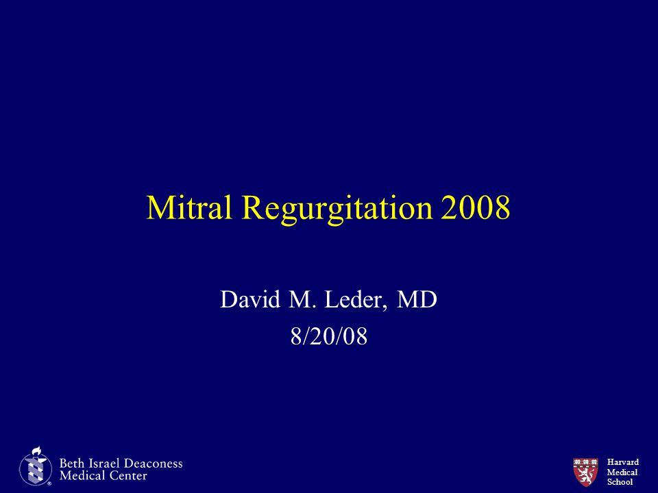 Harvard Medical School Mitral Regurgitation 2008 David M. Leder, MD 8/20/08