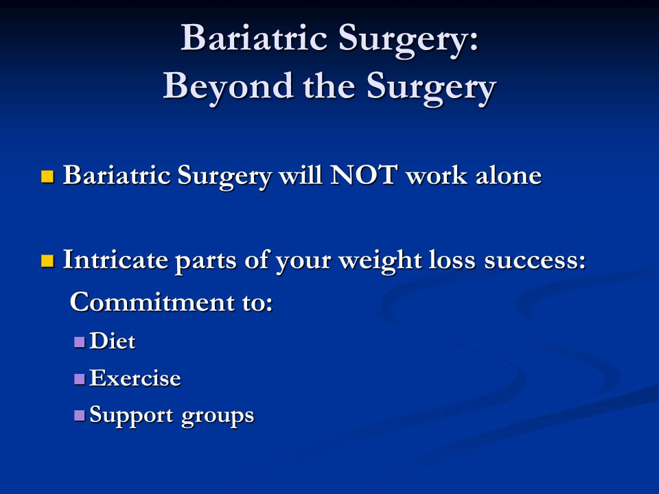 Bariatric Surgery: Beyond the Surgery Bariatric Surgery will NOT work alone Bariatric Surgery will NOT work alone Intricate parts of your weight loss