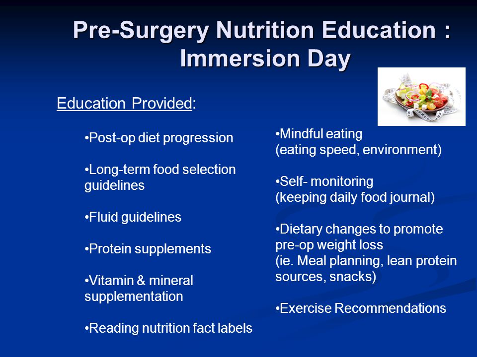 Pre-Surgery Nutrition Education : Immersion Day Post-op diet progression Long-term food selection guidelines Fluid guidelines Protein supplements Vita