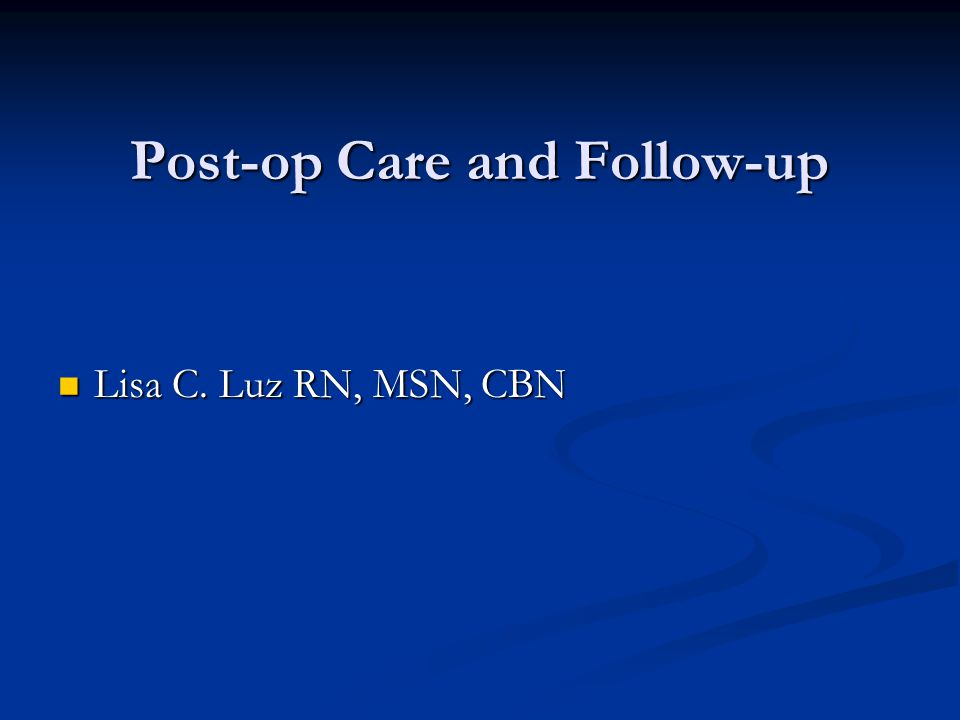 Post-op Care and Follow-up Lisa C. Luz RN, MSN, CBN Lisa C. Luz RN, MSN, CBN