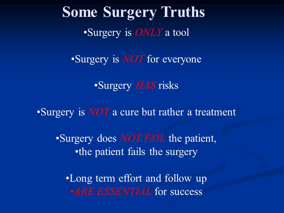 Surgery is ONLY a tool Surgery is NOT for everyone Surgery HAS risks Surgery is NOT a cure but rather a treatment Surgery does NOT FAIL the patient, t