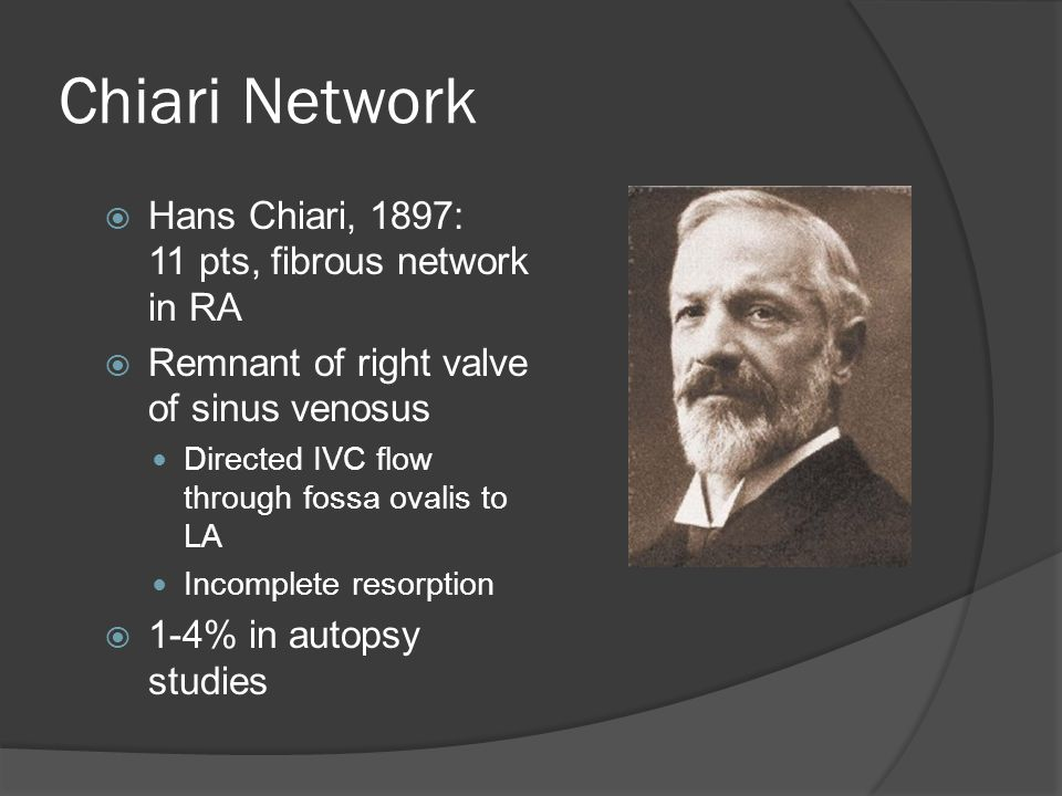 Chiari Network  Hans Chiari, 1897: 11 pts, fibrous network in RA  Remnant of right valve of sinus venosus Directed IVC flow through fossa ovalis to