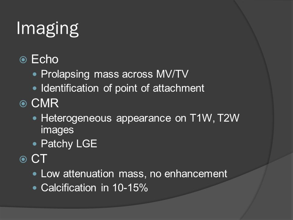 Imaging  Echo Prolapsing mass across MV/TV Identification of point of attachment  CMR Heterogeneous appearance on T1W, T2W images Patchy LGE  CT Lo