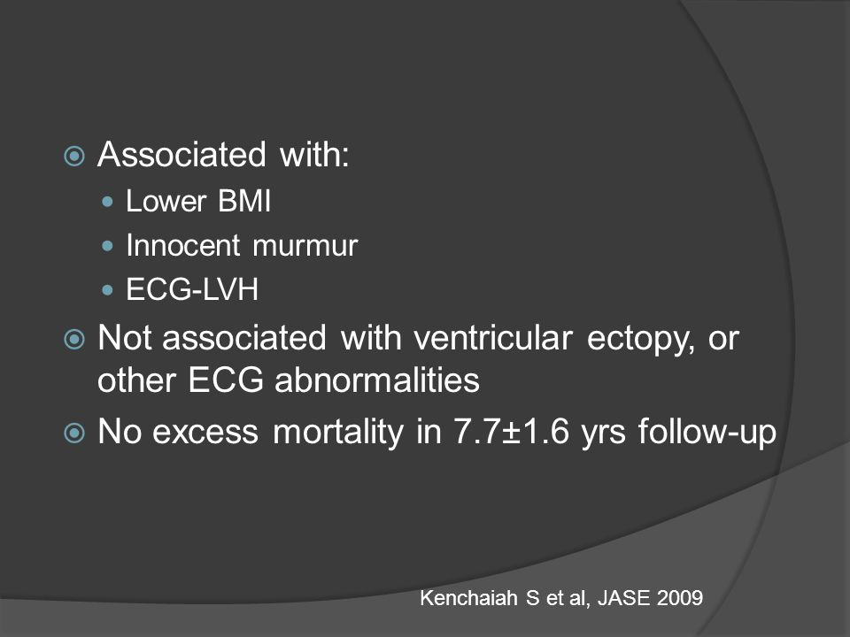  Associated with: Lower BMI Innocent murmur ECG-LVH  Not associated with ventricular ectopy, or other ECG abnormalities  No excess mortality in 7.7