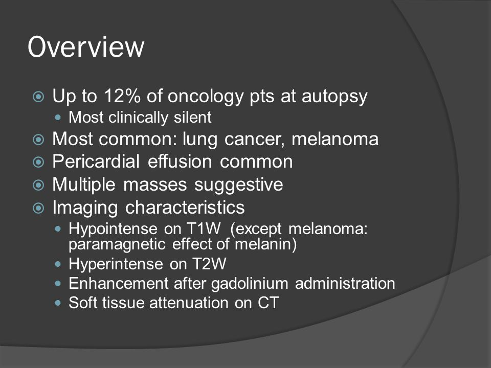 Overview  Up to 12% of oncology pts at autopsy Most clinically silent  Most common: lung cancer, melanoma  Pericardial effusion common  Multiple m