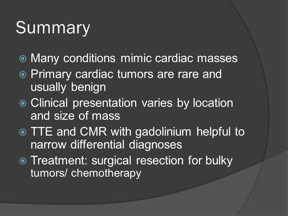 Summary  Many conditions mimic cardiac masses  Primary cardiac tumors are rare and usually benign  Clinical presentation varies by location and siz