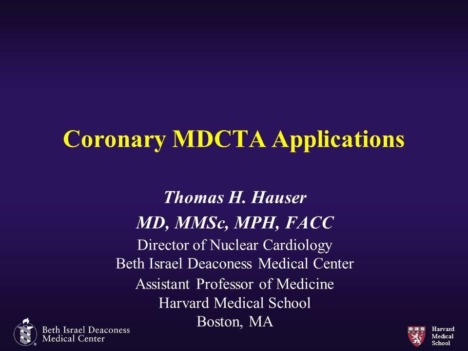 Harvard Medical School Coronary MDCTA Applications Thomas H. Hauser MD, MMSc, MPH, FACC Director of Nuclear Cardiology Beth Israel Deaconess Medical C