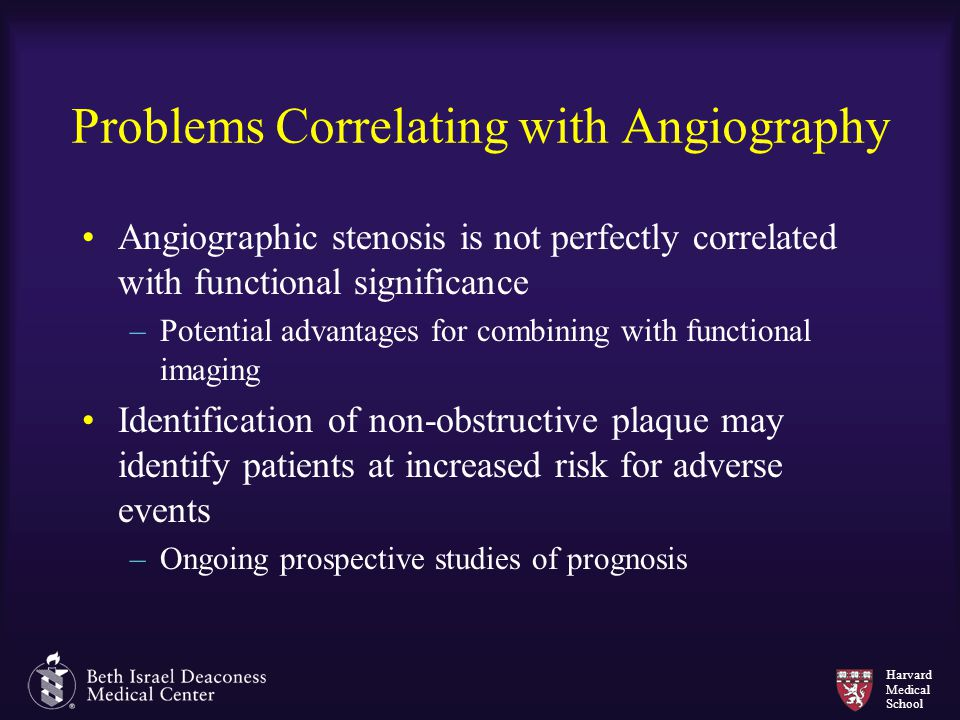 Harvard Medical School Problems Correlating with Angiography Angiographic stenosis is not perfectly correlated with functional significance –Potential