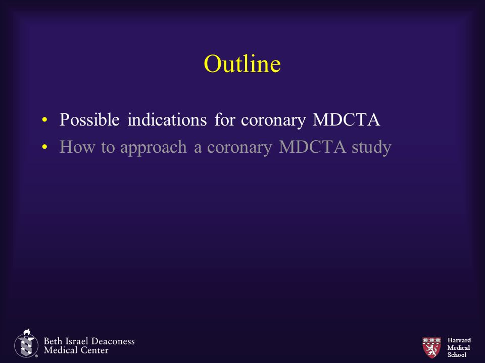 Harvard Medical School Outline Possible indications for coronary MDCTA How to approach a coronary MDCTA study