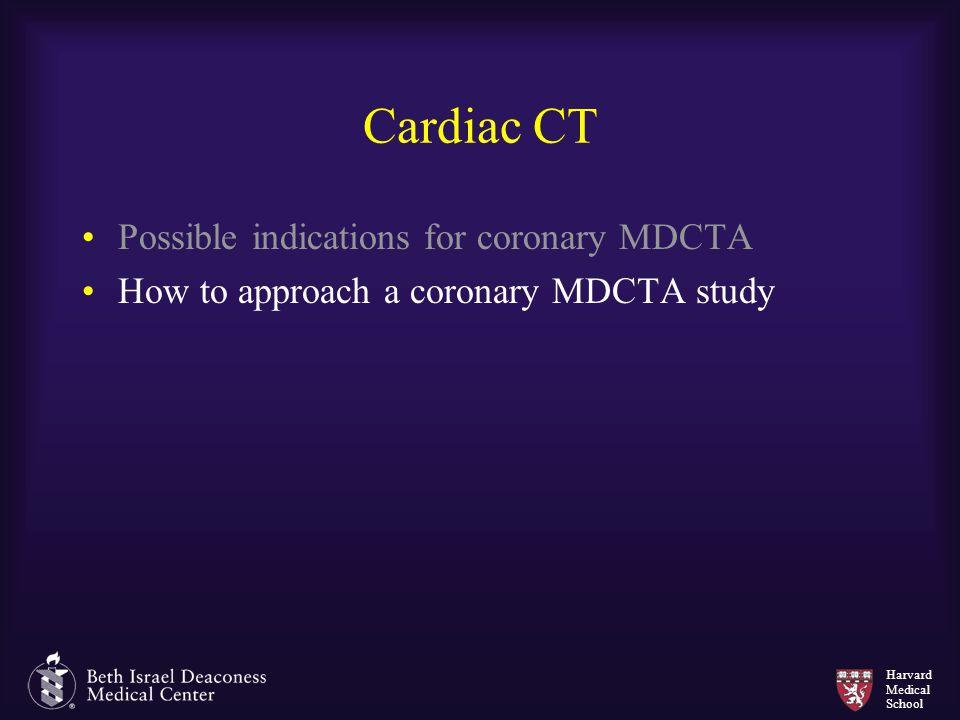 Harvard Medical School Cardiac CT Possible indications for coronary MDCTA How to approach a coronary MDCTA study