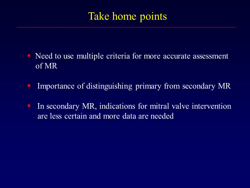Take home points  Need to use multiple criteria for more accurate assessment of MR  Importance of distinguishing primary from secondary MR  In seco