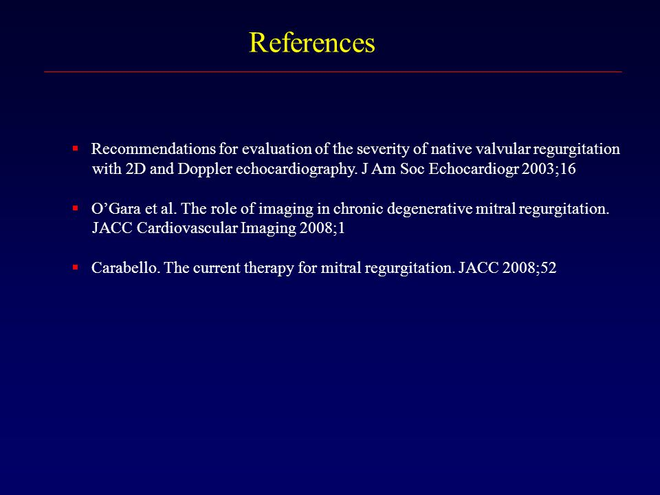 References  Recommendations for evaluation of the severity of native valvular regurgitation with 2D and Doppler echocardiography. J Am Soc Echocardio