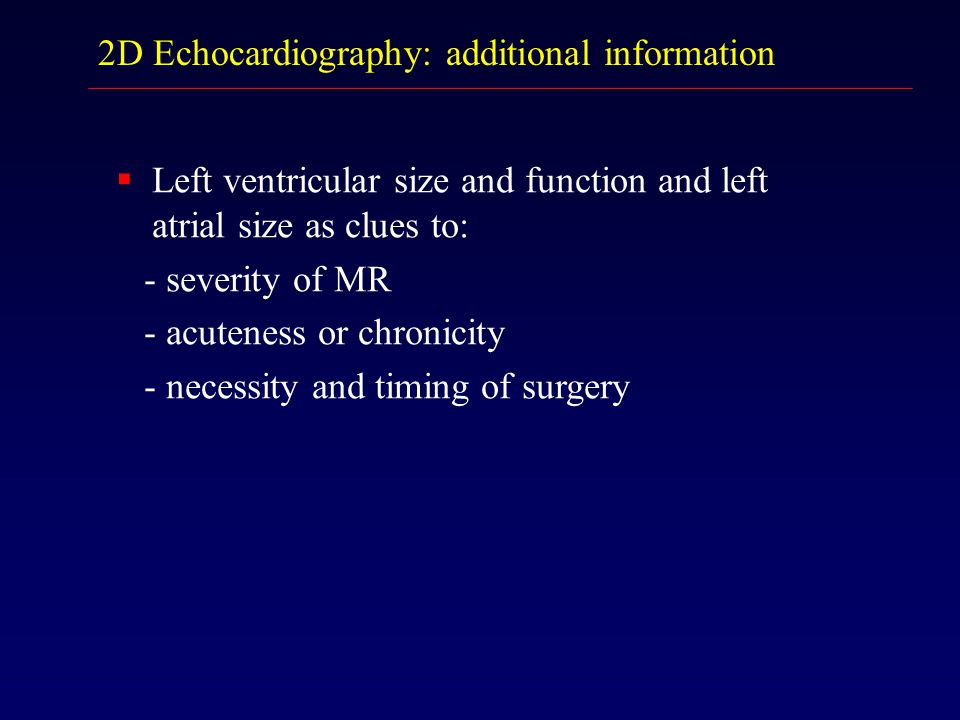 2D Echocardiography: additional information  Left ventricular size and function and left atrial size as clues to: - severity of MR - acuteness or chr