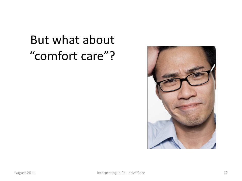 But what about comfort care ? August 2011Interpreting in Palliative Care12