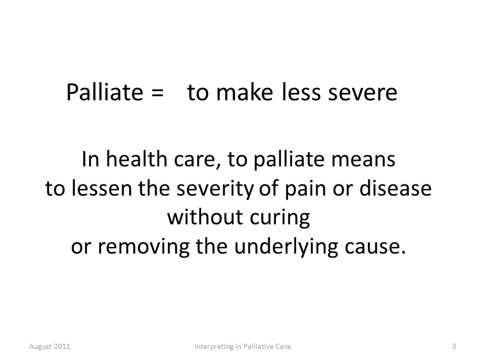 Palliate =to make less severe In health care, to palliate means to lessen the severity of pain or disease without curing or removing the underlying cause.