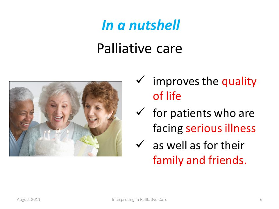 In a nutshell Palliative care August 2011Interpreting in Palliative Care6 improves the quality of life for patients who are facing serious illness as well as for their family and friends.