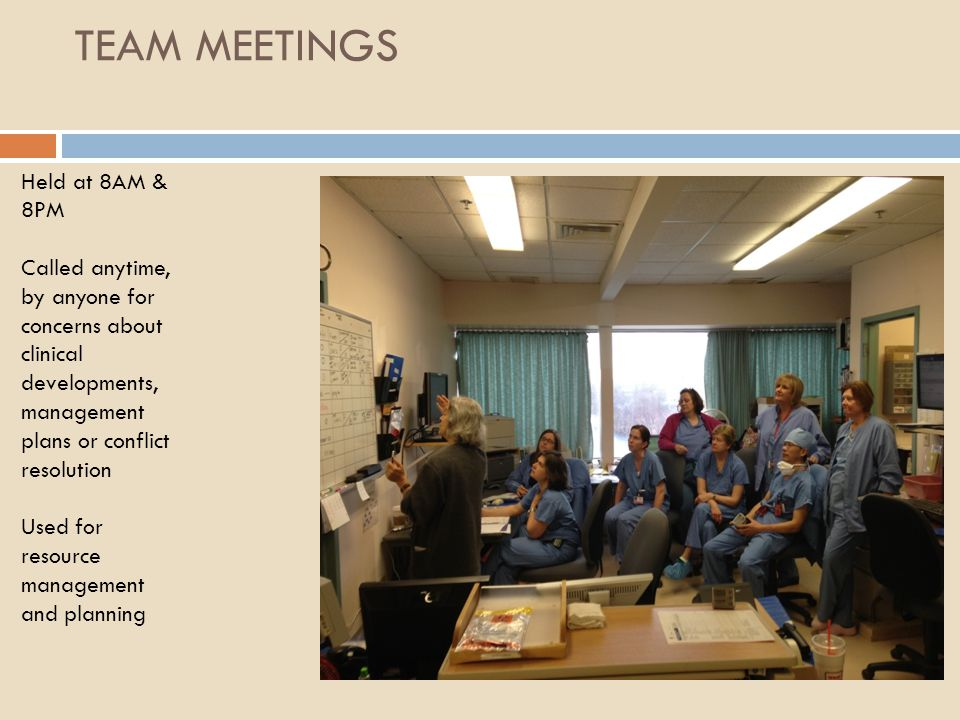 TEAM MEETINGS Held at 8AM & 8PM Called anytime, by anyone for concerns about clinical developments, management plans or conflict resolution Used for r