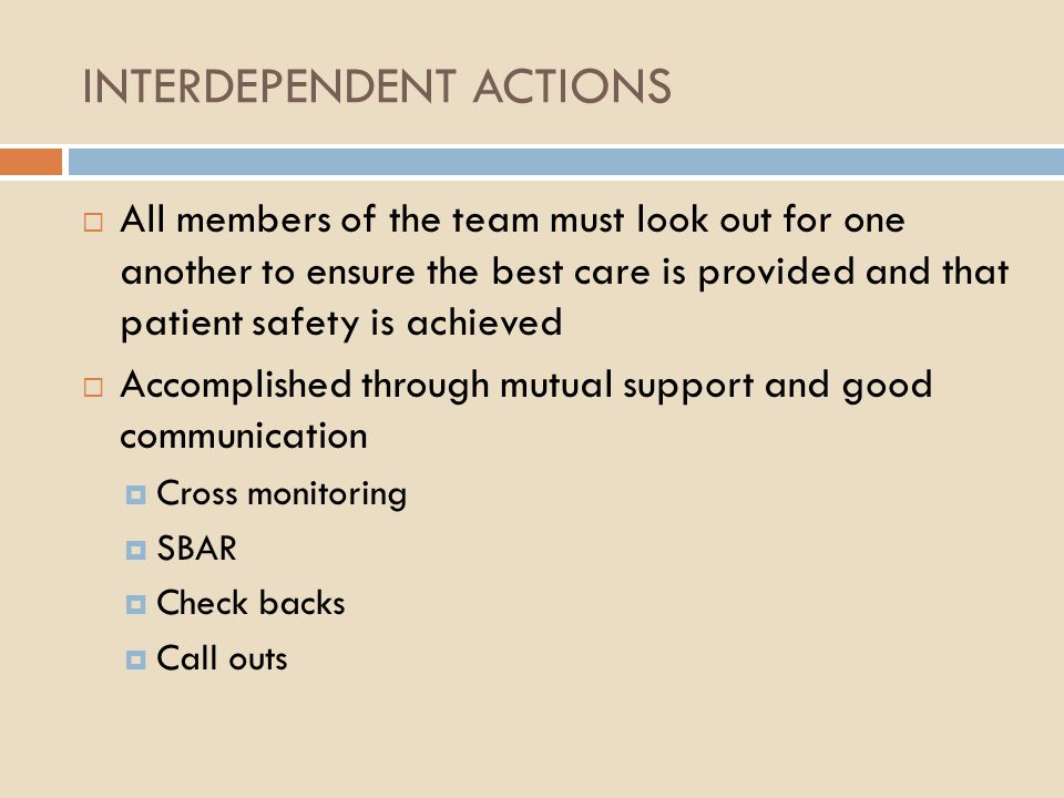 INTERDEPENDENT ACTIONS  All members of the team must look out for one another to ensure the best care is provided and that patient safety is achieved