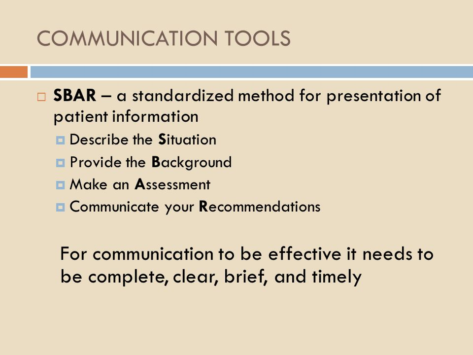 COMMUNICATION TOOLS  SBAR – a standardized method for presentation of patient information  Describe the Situation  Provide the Background  Make an