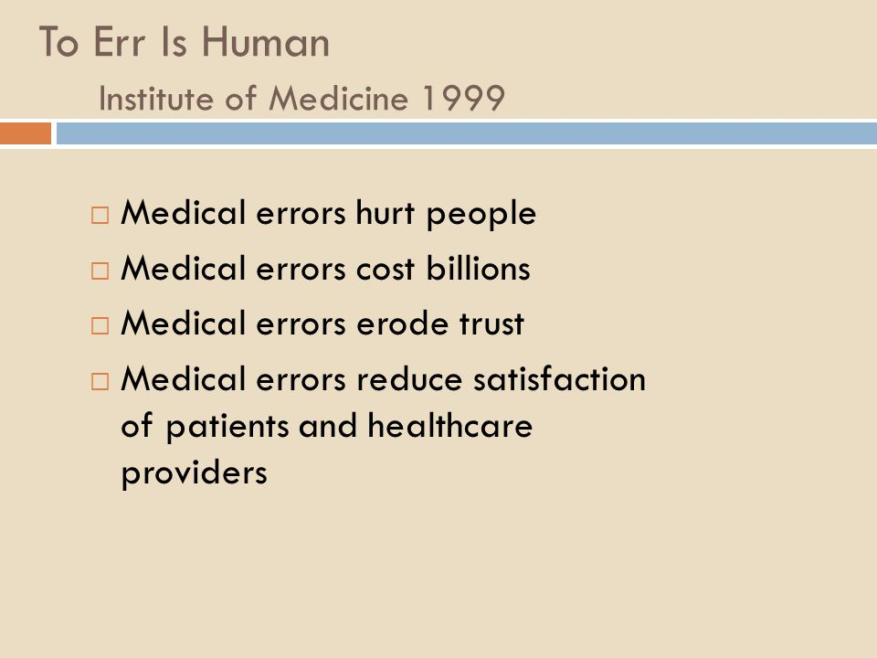 To Err Is Human Institute of Medicine 1999  Medical errors hurt people  Medical errors cost billions  Medical errors erode trust  Medical errors r