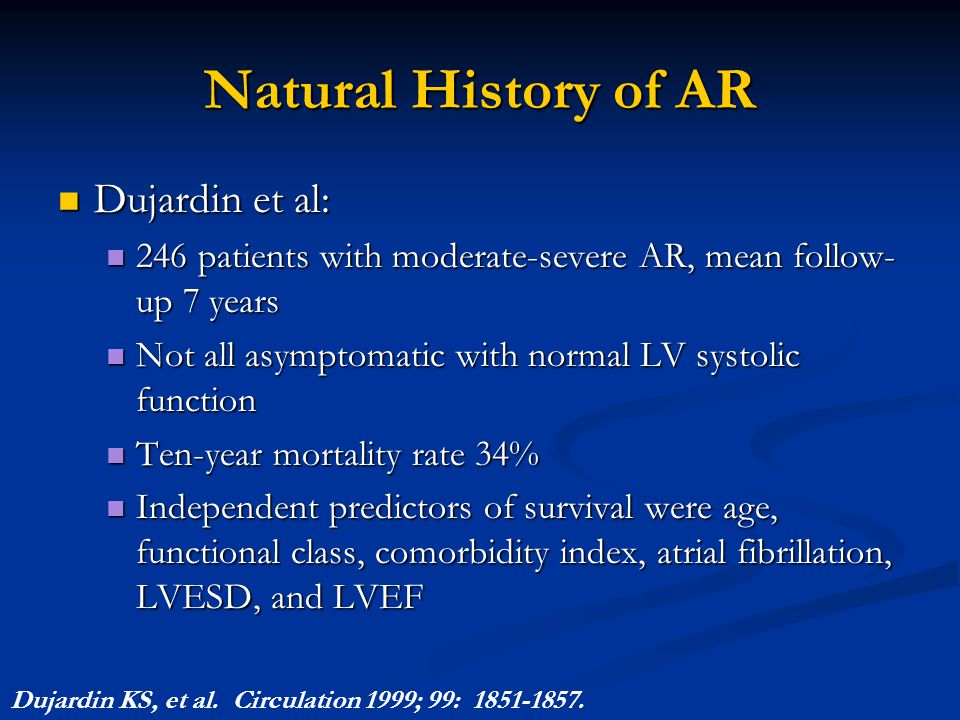 Natural History of AR Dujardin et al: Dujardin et al: 246 patients with moderate-severe AR, mean follow- up 7 years 246 patients with moderate-severe