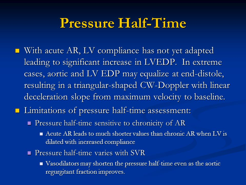 Pressure Half-Time With acute AR, LV compliance has not yet adapted leading to significant increase in LVEDP. In extreme cases, aortic and LV EDP may