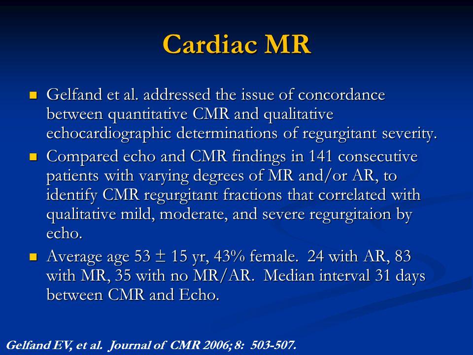 Cardiac MR Gelfand et al. addressed the issue of concordance between quantitative CMR and qualitative echocardiographic determinations of regurgitant