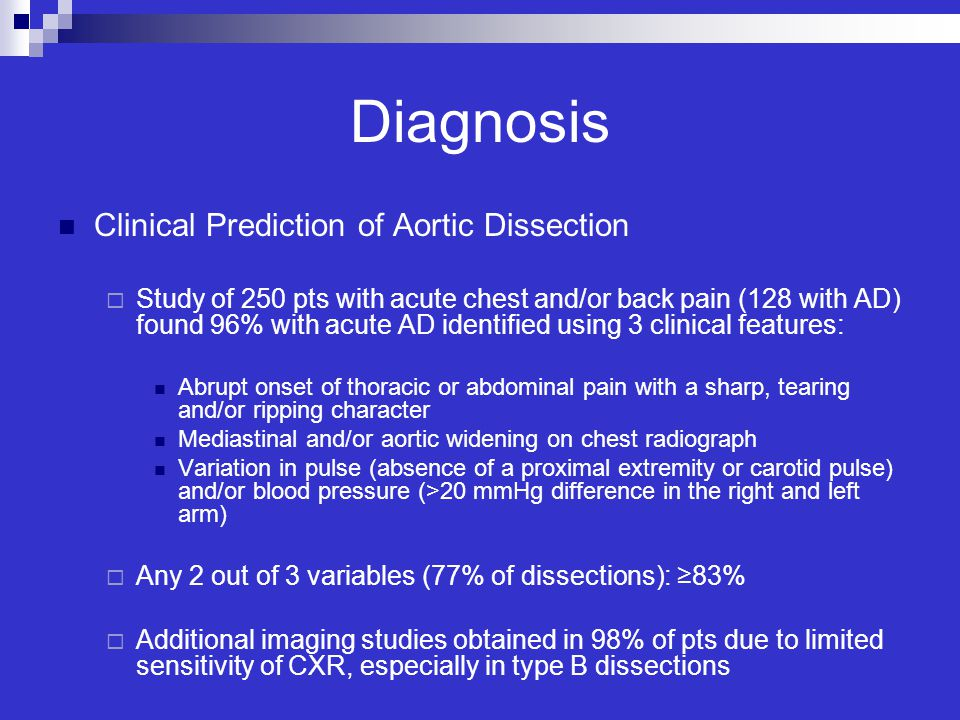Diagnosis Clinical Prediction of Aortic Dissection  Study of 250 pts with acute chest and/or back pain (128 with AD) found 96% with acute AD identifi
