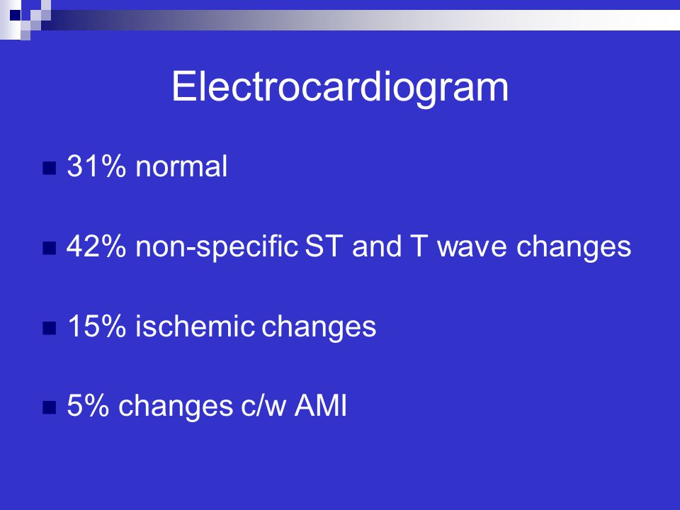 Electrocardiogram 31% normal 42% non-specific ST and T wave changes 15% ischemic changes 5% changes c/w AMI