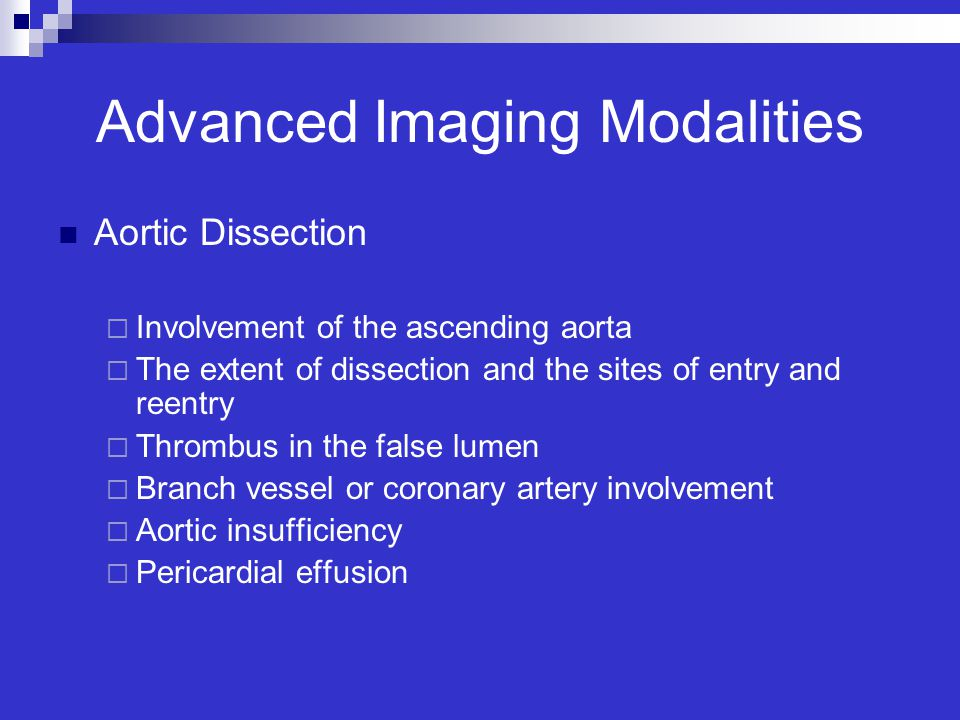 Advanced Imaging Modalities Aortic Dissection  Involvement of the ascending aorta  The extent of dissection and the sites of entry and reentry  Thr