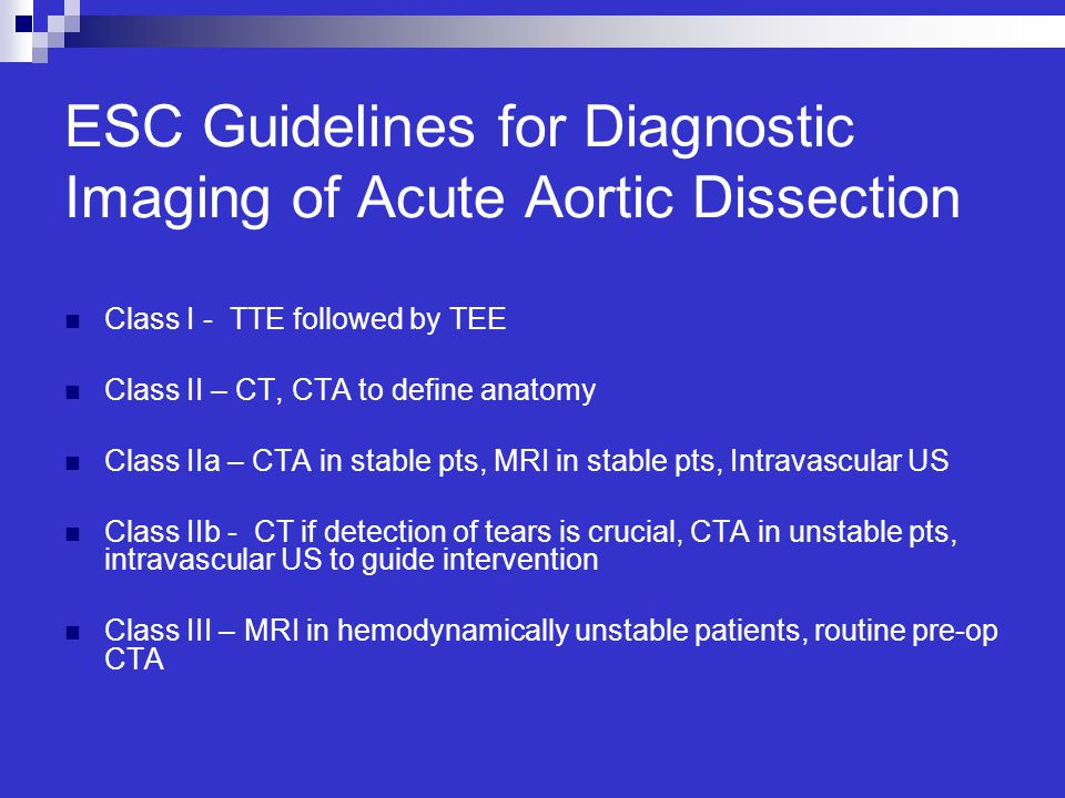 ESC Guidelines for Diagnostic Imaging of Acute Aortic Dissection Class I - TTE followed by TEE Class II – CT, CTA to define anatomy Class IIa – CTA in