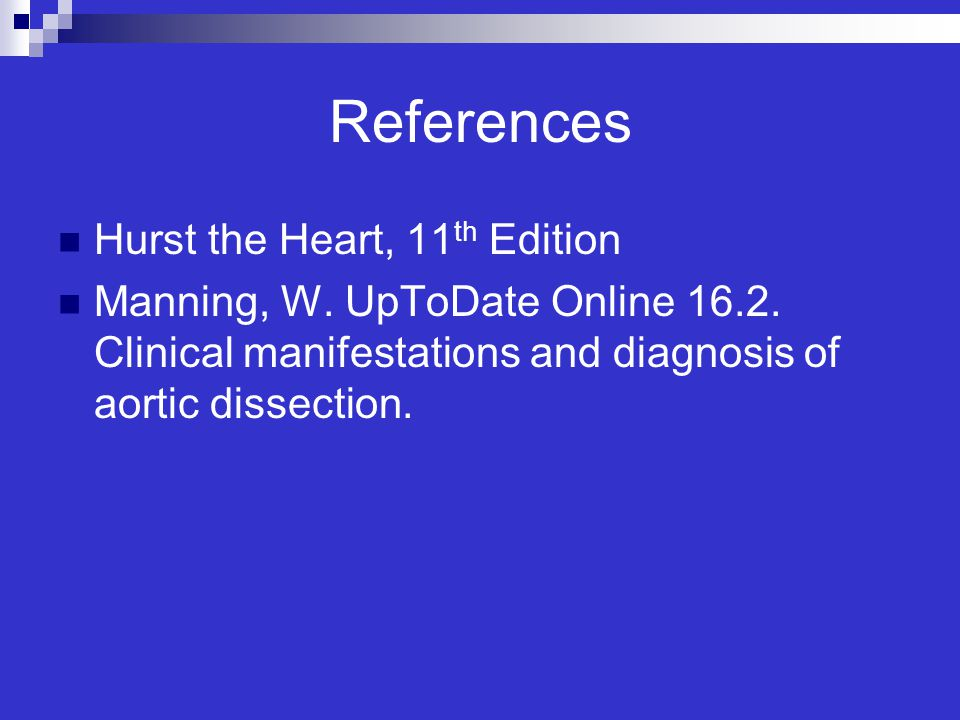 References Hurst the Heart, 11 th Edition Manning, W. UpToDate Online 16.2. Clinical manifestations and diagnosis of aortic dissection.