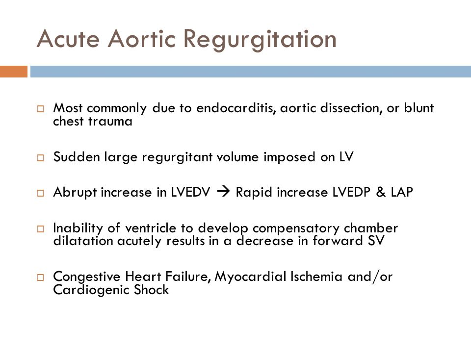Acute Aortic Regurgitation  Most commonly due to endocarditis, aortic dissection, or blunt chest trauma  Sudden large regurgitant volume imposed on