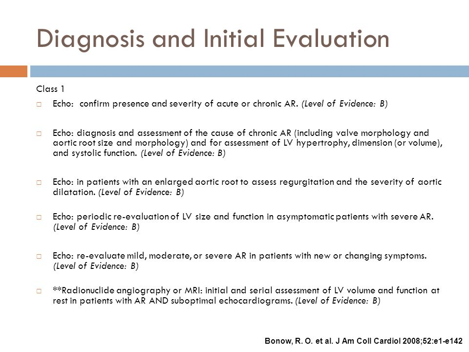 Diagnosis and Initial Evaluation Class 1  Echo: confirm presence and severity of acute or chronic AR. (Level of Evidence: B)  Echo: diagnosis and as