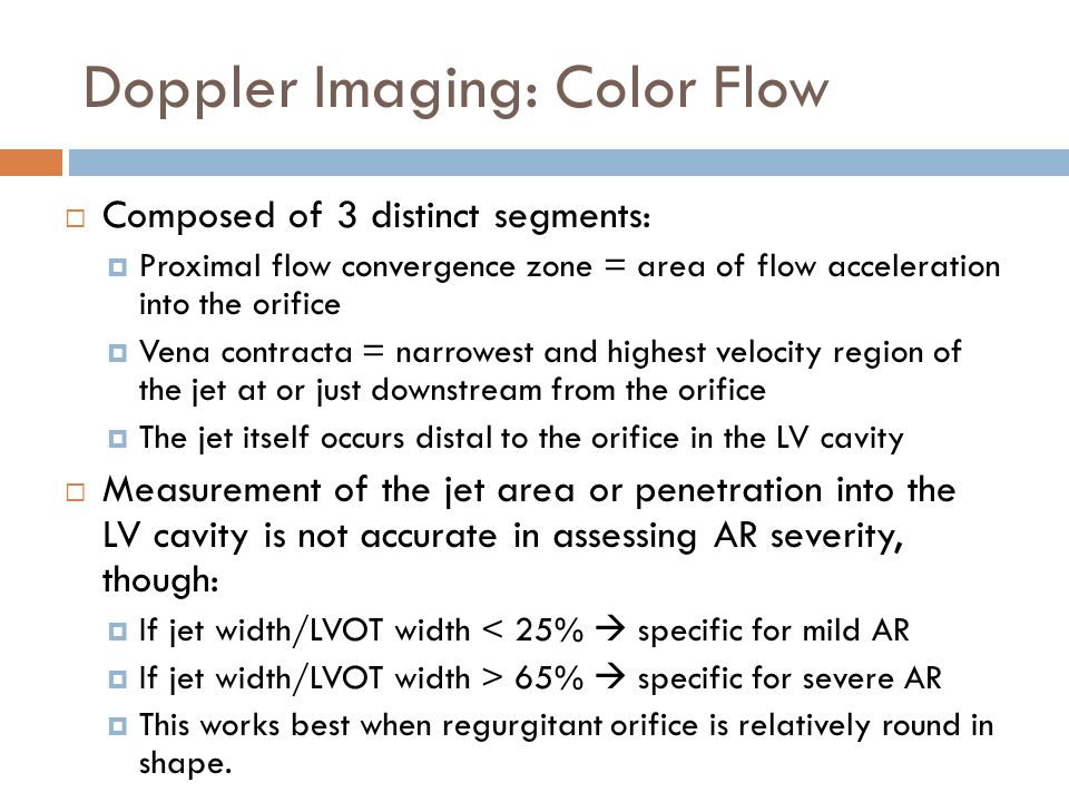 Doppler Imaging: Color Flow  Composed of 3 distinct segments:  Proximal flow convergence zone = area of flow acceleration into the orifice  Vena co