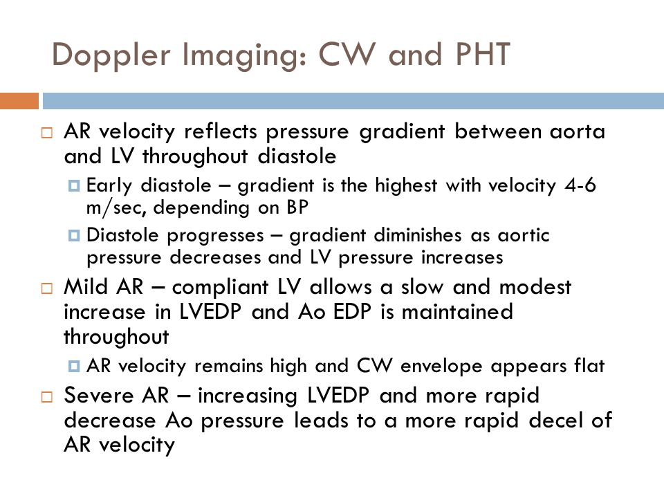 Doppler Imaging: CW and PHT  AR velocity reflects pressure gradient between aorta and LV throughout diastole  Early diastole – gradient is the highe