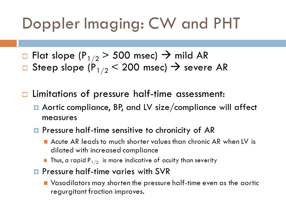 Doppler Imaging: CW and PHT  Flat slope (P 1/2 > 500 msec)  mild AR  Steep slope (P 1/2 < 200 msec)  severe AR  Limitations of pressure half-time