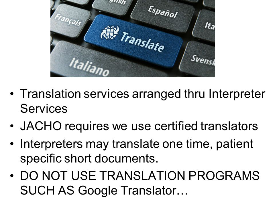 Translation services arranged thru Interpreter Services JACHO requires we use certified translators Interpreters may translate one time, patient specific short documents.