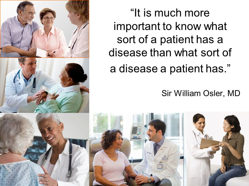 It is much more important to know what sort of a patient has a disease than what sort of a disease a patient has. Sir William Osler, MD