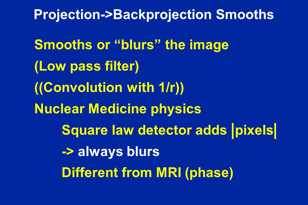 Projection->Backprojection Smooths Smooths or blurs the image (Low pass filter) ((Convolution with 1/r)) Nuclear Medicine physics Square law detector adds pixels -> always blurs Different from MRI (phase)