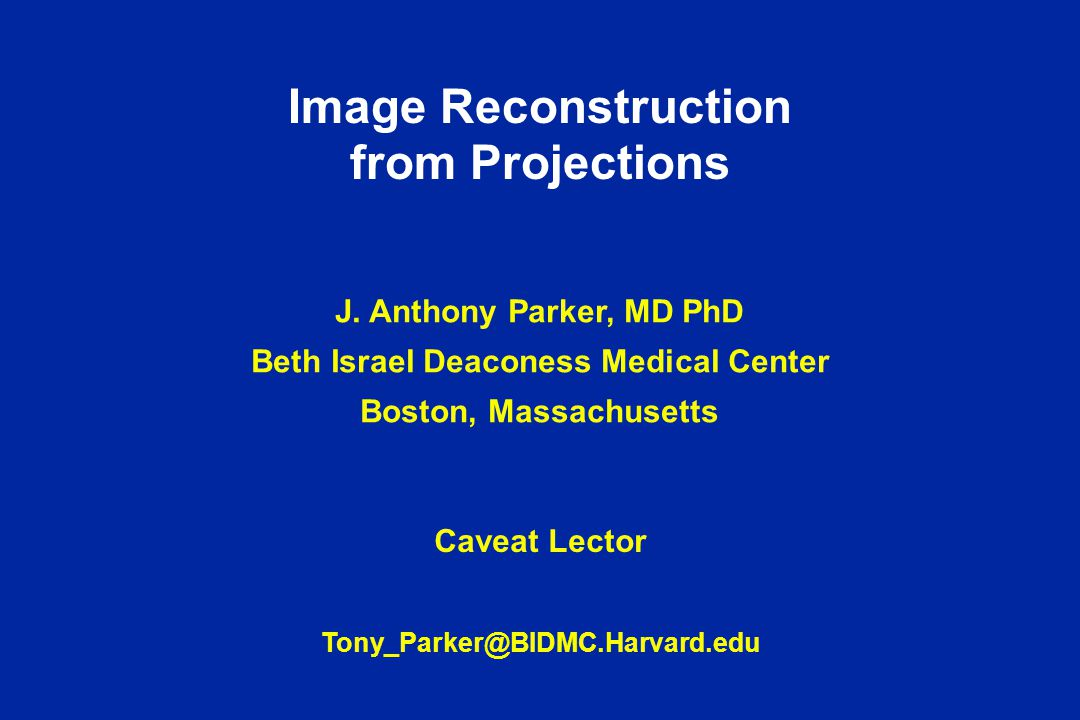 Image Reconstruction from Projections J. Anthony Parker, MD PhD Beth Israel Deaconess Medical Center Boston, Massachusetts Caveat Lector Tony_Parker@B