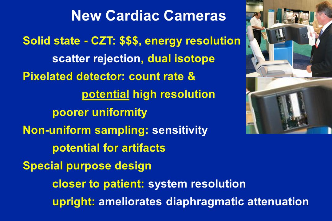 New Cardiac Cameras Solid state - CZT: $$$, energy resolution scatter rejection, dual isotope Pixelated detector: count rate & potential high resolution poorer uniformity Non-uniform sampling: sensitivity potential for artifacts Special purpose design closer to patient: system resolution upright: ameliorates diaphragmatic attenuation