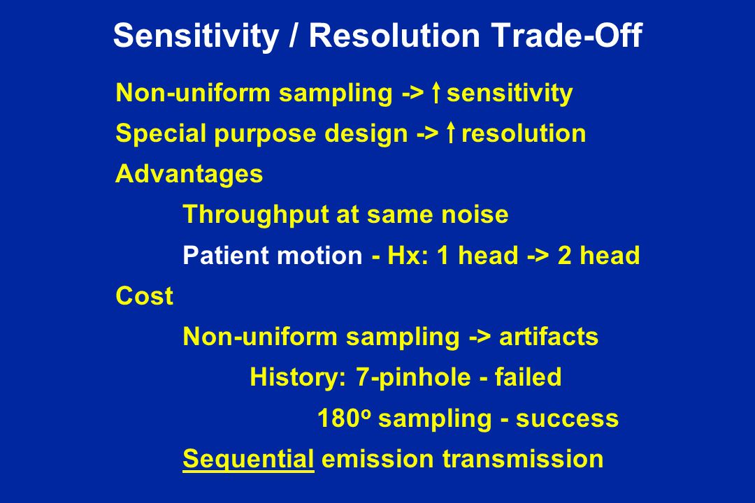 Sensitivity / Resolution Trade-Off Non-uniform sampling -> sensitivity Special purpose design -> resolution Advantages Throughput at same noise Patient motion - Hx: 1 head -> 2 head Cost Non-uniform sampling -> artifacts History: 7-pinhole - failed 180 o sampling - success Sequential emission transmission