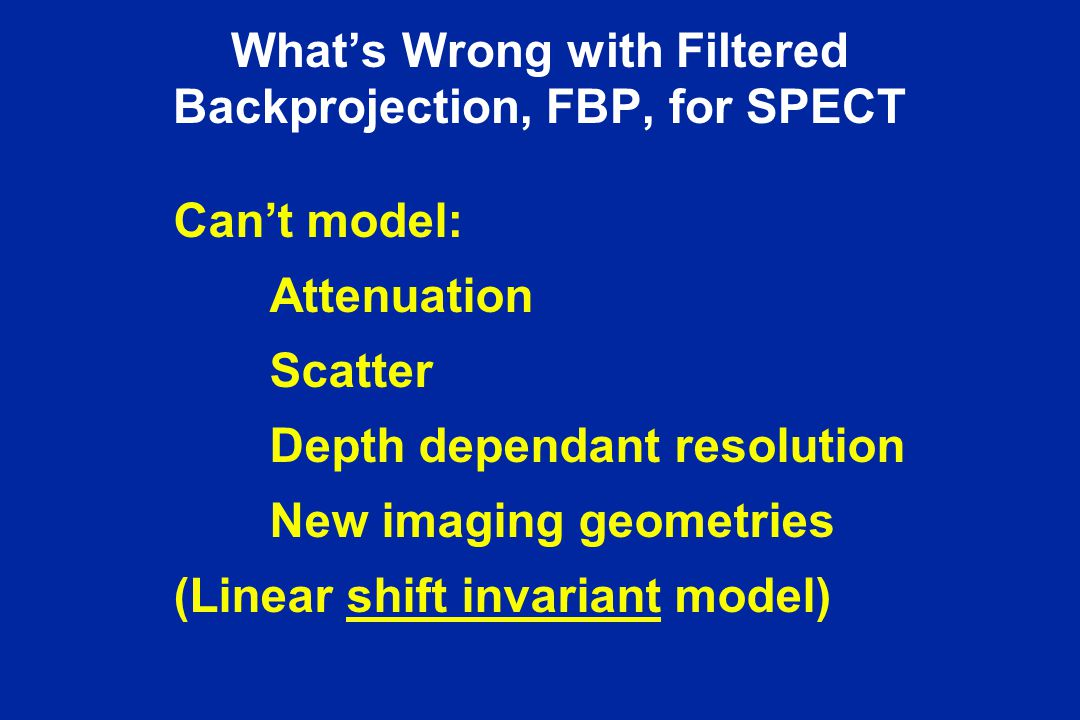 What's Wrong with Filtered Backprojection, FBP, for SPECT Can't model: Attenuation Scatter Depth dependant resolution New imaging geometries (Linear s