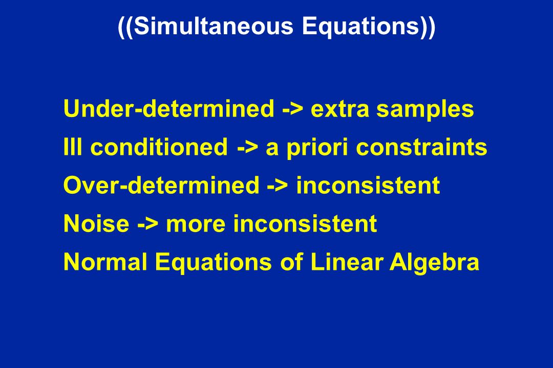 ((Simultaneous Equations)) Under-determined -> extra samples Ill conditioned -> a priori constraints Over-determined -> inconsistent Noise -> more inc