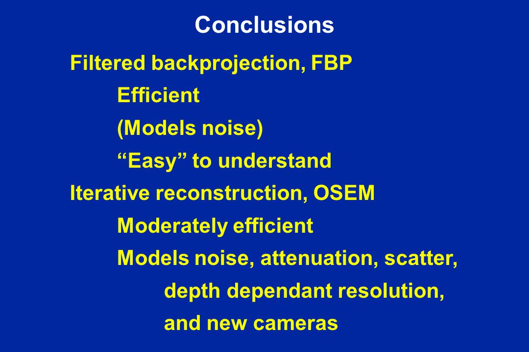 Conclusions Filtered backprojection, FBP Efficient (Models noise) Easy to understand Iterative reconstruction, OSEM Moderately efficient Models noise, attenuation, scatter, depth dependant resolution, and new cameras