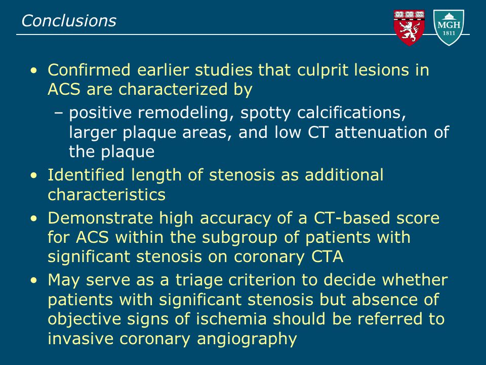 Conclusions Confirmed earlier studies that culprit lesions in ACS are characterized by –positive remodeling, spotty calcifications, larger plaque areas, and low CT attenuation of the plaque Identified length of stenosis as additional characteristics Demonstrate high accuracy of a CT-based score for ACS within the subgroup of patients with significant stenosis on coronary CTA May serve as a triage criterion to decide whether patients with significant stenosis but absence of objective signs of ischemia should be referred to invasive coronary angiography